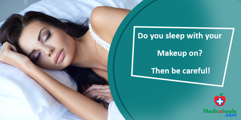 Do you sleep with your Makeup on? Then be careful