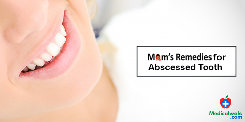 Moms Remedies for Abscessed Tooth