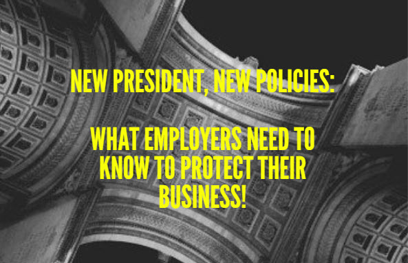 New President, New Policies: What employers need to know to protect their business!