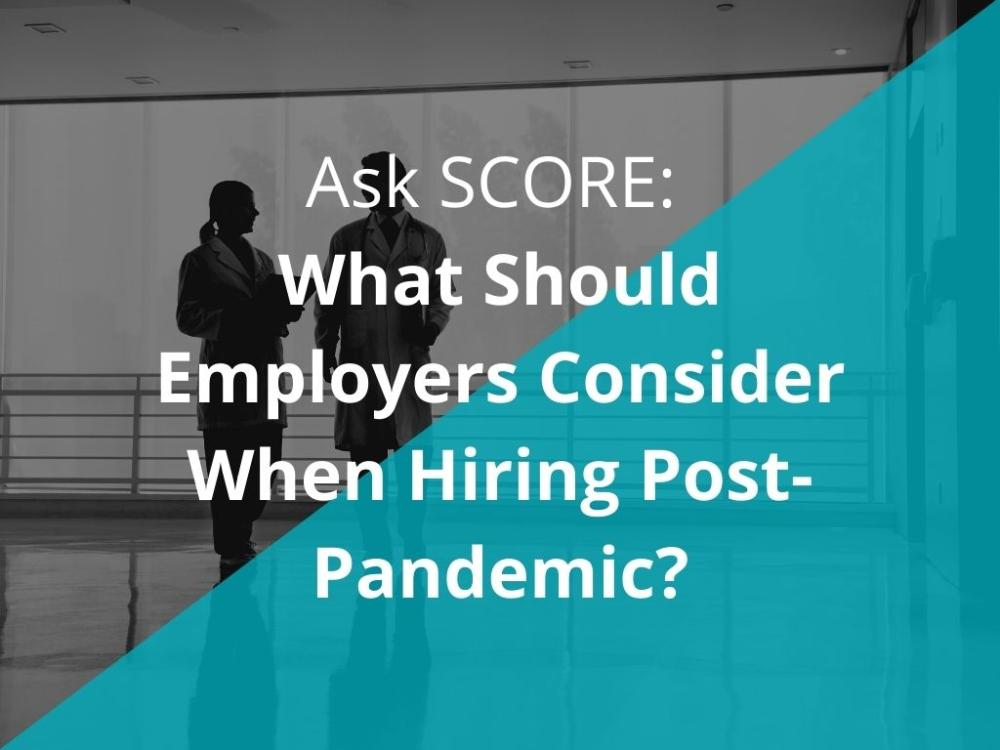 Ask SCORE: What Should Employers Consider When Hiring Post-Pandemic?