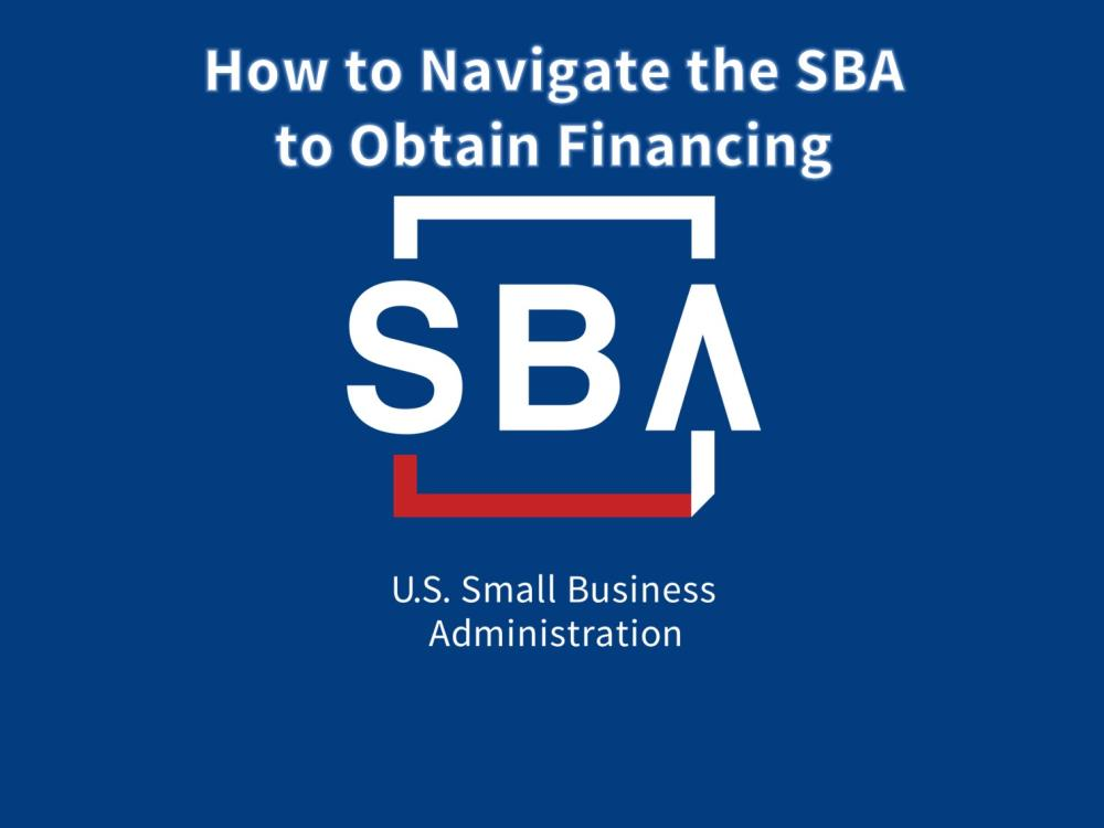 How to Navigate the SBA to Obtain Financing - slides