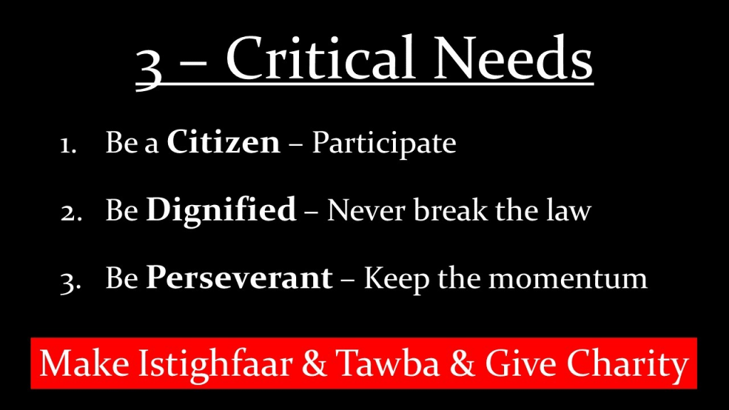 3 Critical Needs 1. Be a Citizen - Participate 2. Be Dignified - Never break the law 3. Be Perseverant - Keep the momentum  Make Istighfaar & Tawba & Give Charity