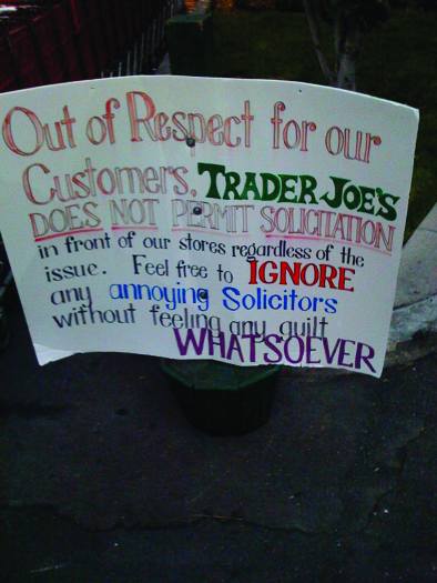 """A photo of a sign. The sign reads """"Out of respect for our customers, Trader Joe's does not permit solicitation in front of our stores regardless of the issue. Feel free to ignore any annoying solicitors without feeling any guilt whatsoever""""."""