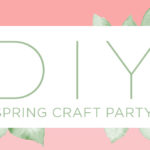 DIY Spring Craft Party! 5 Simple Ideas