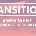 Transitions, Part 2: 5 Ways to Help Seniors Finish Well
