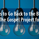 5 Reasons to Go Back to the Beginning with The Gospel Project for Kids