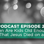 Podcast Episode 2 – When Are Kids Old Enough to Hear That Jesus Died on a Cross?