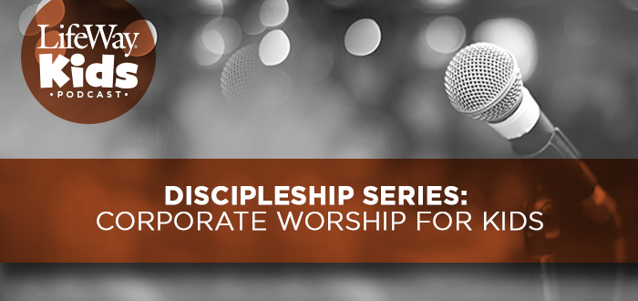Discipleship Series: Corporate Worship for Kids