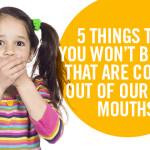 5 Things That You Won't Believe That Are Coming Out of Our Kids' Mouths