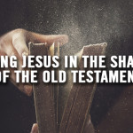 Finding Jesus in the Shadows of the Old Testament