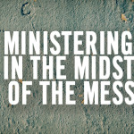 Ministering in the Midst of the Mess