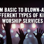 From Basic to Blown-Away: Different Types of Kids Worship