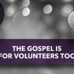The Gospel Is For Volunteers Too