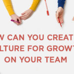 How Can You Create a Culture of Growth on Your Team?
