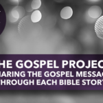 The Gospel Project: Sharing The Gospel Message Through Each Bible Story