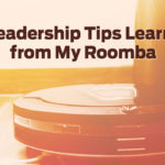 3 Leadership Tips I Learned from my Roomba