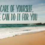 Take Care of Yourself, No One Can Do It For You!
