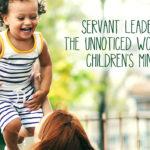 Servant Leadership: The Unnoticed Work Behind Children's Ministry
