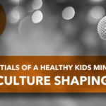 Essentials of a Healthy Kids Ministry: Culture Shaping