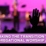 Making the Transition to Congregational Worship a Win