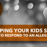 Keeping Your Kids Safe: How To Respond to an Allegation