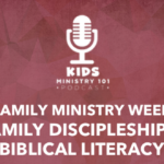 Family Ministry Week: Family Discipleship & Biblical Literacy