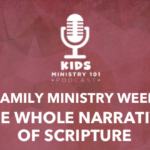 Family Ministry Week: The Whole Narrative of Scripture
