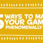 5 Ways to Make Your Games Phenomenally Fun