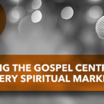 Making the Gospel Central in Every Spiritual Marker