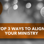 Top 3 Ways to Align Your Ministry