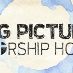 The Big Picture Worship Hour