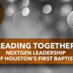 Leading Together: NextGen Leadership of Houston's First Baptist