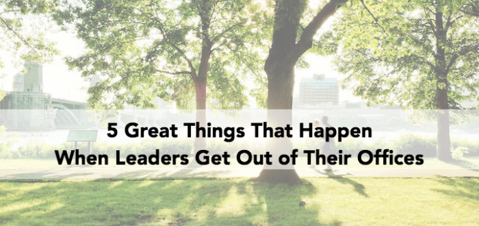5 Great Things That Happen When Leaders Get Out of Their Offices