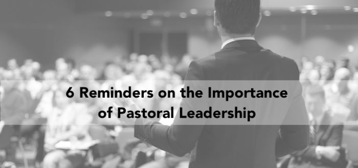 6 Reminders on the Importance of Pastoral Leadership