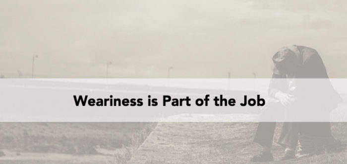 Weariness is Part of the Job