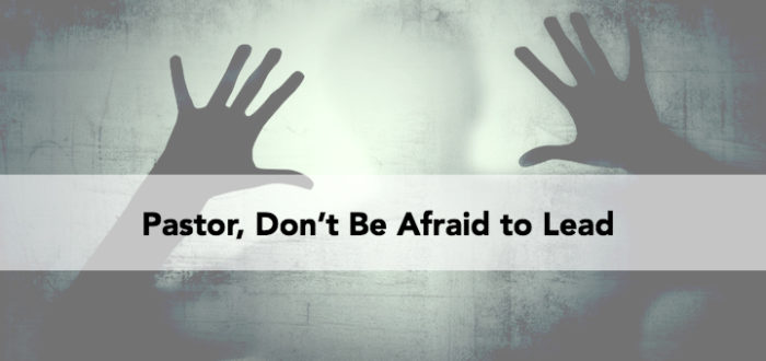 Pastor, Don't Be Afraid to Lead