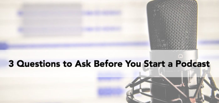 3 Questions to Ask Before You Start a Podcast