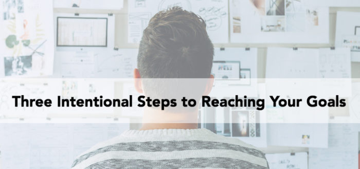 Three Intentional Steps to Reaching Your Goals
