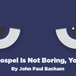The Gospel Is Not Boring, You Are!