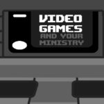 Episode 35: Video Games and Your Ministry