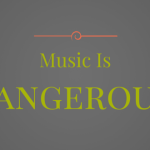 Music is Dangerous.