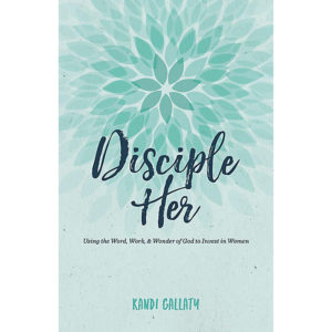 Disciple Her Using the Word, Work, & Wonder of God to Invest in Women
