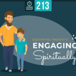 Episode 213: Equipping Parents: Engaging Spiritually