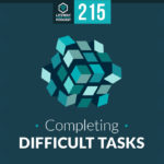 Episode 215: Completing Difficult Tasks