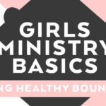 Girls Ministry Basics: Setting Healthy Boundaries
