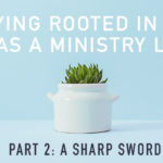 Staying Rooted in the Word as a Ministry Leader (Part 2)