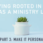 Staying Rooted in the Word as a Ministry Leader (Part 3)