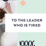 To the leader who is tired,