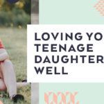 Loving Your Teenage Daughter Well