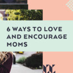 6 Ways to Love and Encourage Moms